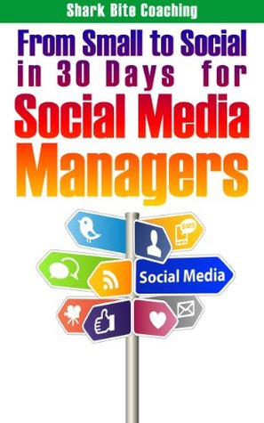 From Small to Social in 30 Days for Social Media Managers (Get A Social Media Program Set Up and Successfully Running in 30 Days: Shark Bite Coaching Business Excellence Series)