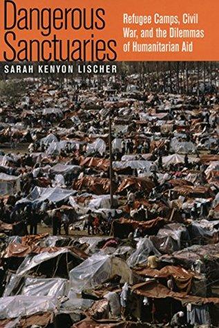 Dangerous Sanctuaries: Refugee Camps, Civil War, and the Dilemmas of Humanitarian Aid