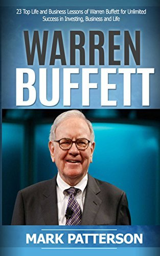Warren Buffett: 7 Top Life and Business Lessons of Warren Buffett for Unlimited Success in Investing, Business and Life (Warren Buffett, Warren Buffett ... and Money, Investing Basics Book 1)