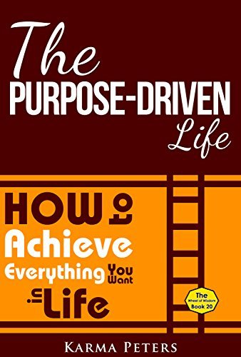 The Purpose-Driven Life: How to Achieve Everything You Want in Life (The Wheel of Wisdom Book 20)