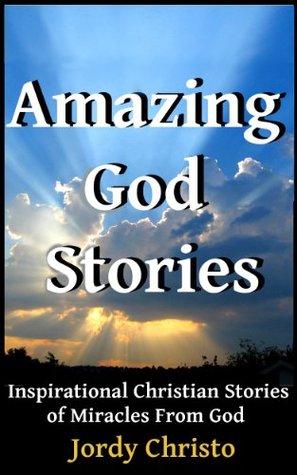 Amazing God Stories: Inspirational Christian Stories of Miracles From God (God Stories, Christian Miracles of Jesus Book 1)