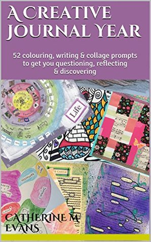 A Creative Journal Year: 52 colouring, writing & collage prompts to get you questioning, reflecting & discovering