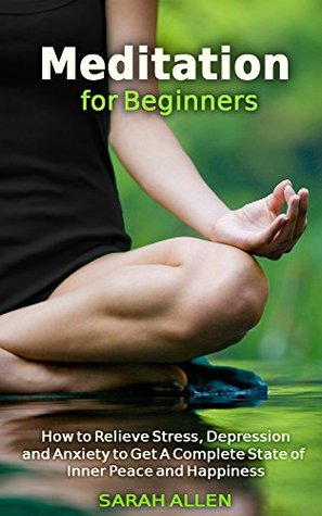 Meditation: Meditation for Beginners: How to Relieve Stress, Depression & Anxiety to Get A Complete State of Inner Peace and Happiness