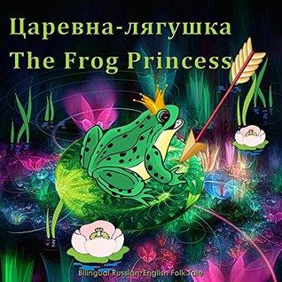 Царевна-лягушка. The Frog Princess. - Bilingual Russian English Folk Tale: Dual Language Illustrated Children's Book
