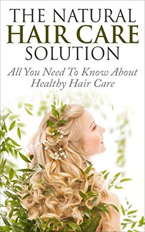 Natural Hair: The Natural Hair Care Solution - All You Need To Know About Healthy Hair Care (Natural Recipes, Homemade Hair Care, Hair Growth)