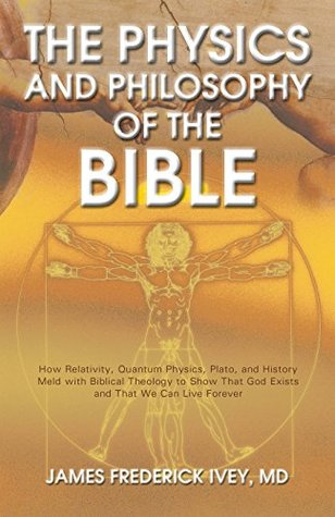 The Physics and Philosophy of the Bible: How Relativity, Quantum Physics, Plato, and History Meld with Biblical Theology to Show That God Exists and That We Can Live Forever (The Inevitable Truth #1)