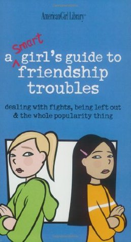 A Smart Girl's Guide to Friendship Troubles: Dealing With Fights, Being Left Out and the Whole Popularity thing