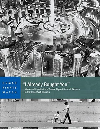 """""""I Already Bought You"""": Abuse and Exploitation of Female Migrant Domestic Workers in the United Arab Emirates"""