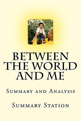 "Summary and Analysis: Between the World and Me: Summary and Analysis of Ta-Nehisi Coates' ""Between the World and Me"""