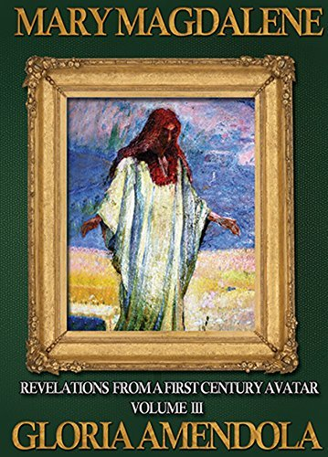 Mary Magdalene: Revelations from a First Century Avatar Volume III (Mary Magdalene Revelations Book 3)