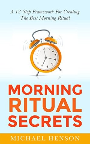 Morning Ritual Secrets: 12 Simple and Easy Techniques to Help You Wake Up Motivated, Productive and Achieve Your Goals!