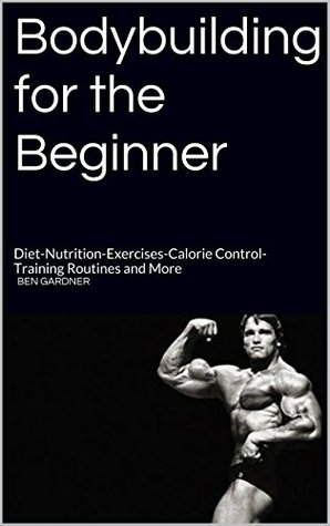 Bodybuilding for the Beginner: Diet-Nutrition-Exercises-Calorie Control-Training Routines and More