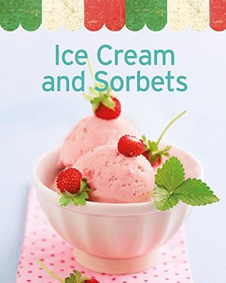 Ice Cream and Sorbets: Our 100 top recipes presented in one cookbook