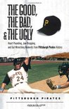 The Good, the Bad, and the Ugly: Heart-Pounding, Jaw-Dropping, and Gut Wrenching Moments from Pittsburgh Pirates History
