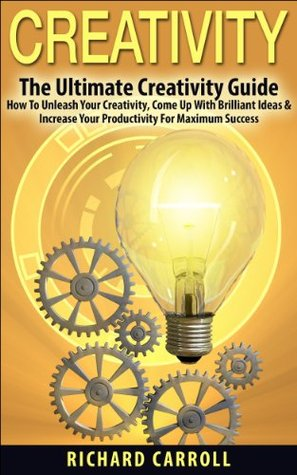 Creativity: The Ultimate Creativity Guide - How To Unleash Your Creativity, Come Up With Brilliant Ideas & Increase Your Productivity For Maximum Success ... Writing, Copywriting, Visualization)