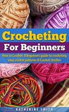 Crocheting for Beginners: How to Crochet a Beginners Guide to Crocheting Easy Crochet Patterns and Crochet Stitches
