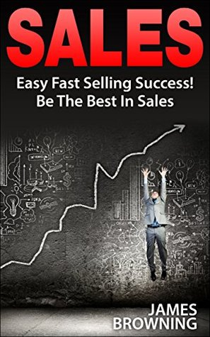Sales: Easy Fast Selling Success! Be The Best In Sales (Sales & Selling, Sales Techniques, Marketing & Sales, Business & Investing, Marketing, Communication Skills,)