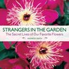 Strangers in the Garden: The Secret Lives of Our Favorite Flowers