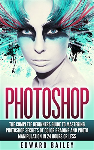 Photoshop: The Complete Beginners Guide To Mastering Photoshop In 24 Hours Or Less! Secrets Of Color Grading And Photo Manipulation!