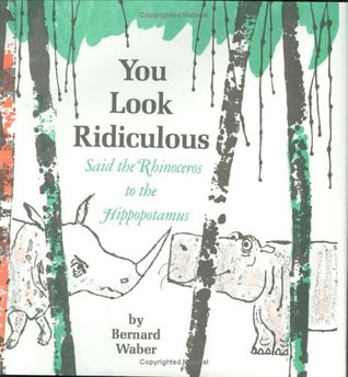 You Look Ridiculous, Said the Rhinoceros to the Hippopotamus by Bernard Waber