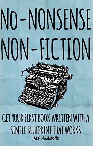 No-Nonsense Non-Fiction: Get Your First Ebook Written With A Simple Blueprint That Works