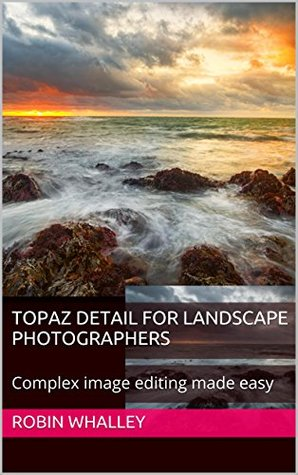 Topaz Detail for Landscape Photographers: Complex image editing made easy (The Lightweight Photographer Books)