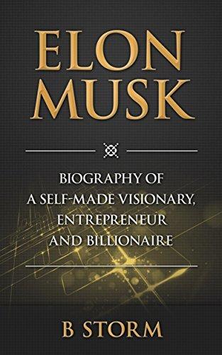 Elon Musk: Biography of a Self-Made Visionary, Entrepreneur and Billionaire (Investing, Entrepreneurship, Success, Innovators, Great Men, Success Principles, Business Advice)
