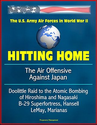 Hitting Home: The Air Offensive Against Japan - The U.S. Army Air Forces in World War II, Doolittle Raid to the Atomic Bombing of Hiroshima and Nagasaki, B-29 Superfortress, Hansell, LeMay, Marianas