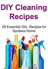DIY Cleaning Recipes: 29 Essential Oils Recipes for Spotless Home: (DIY Cleaning, Cleaning Recipes,Essential Oils, Essential Oils Recipes,DIY Cleaning Recipes)