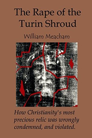 The Rape of the Turin Shroud: How Christianity's most precious relic was wrongly condemned, and violated
