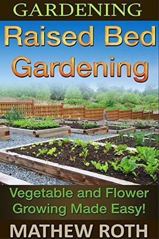 Gardening: Raised Bed Gardening: Vegetable and Flower Growing Made Easy!
