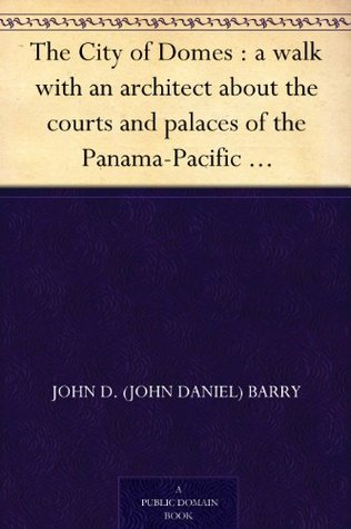 The City of Domes : a walk with an architect about the courts and palaces of the Panama-Pacific International Exposition, with a discussion of its architecture, ... preceded by a history of its growth