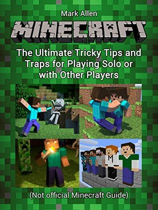 Minecraft: The Ultimate Tricky Tips and Traps for Playing Solo or with Other Players (Unofficial Minecraft Guide) (minecraft, minecraft cheats, minecraft guide)