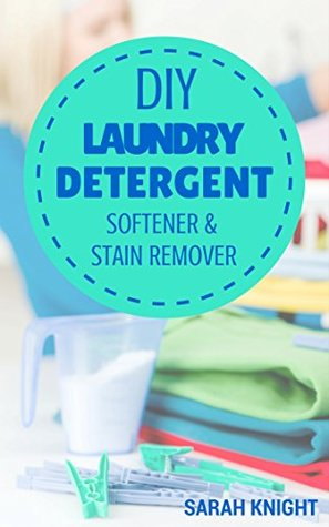 DIY Laundry Detergent, Softener, and Stain Remover Recipes: Homemade DIY Natural Laundry Detergent, Softener, and Stain Remover Recipes To Help You Save ... and Gardening With Sarah Knight Book 4)