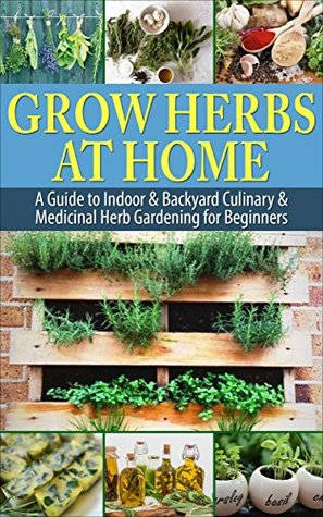 Grow Herbs At Home: A Guide to Indoor & Backyard Culinary & Medicinal Herb Gardening for Beginners