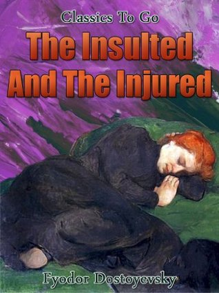 The Insulted And The Injured: Revised Edition of Original Version (Classics To Go Book 404)