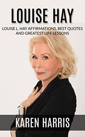 Louise Hay: Louise L. Hay Affirmations, Best Quotes and Greatest Life Lessons
