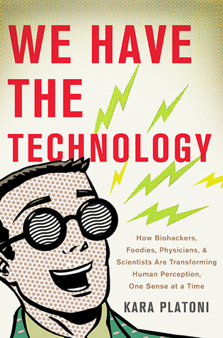 Ebook We Have the Technology: How Biohackers, Foodies, Physicians, and Scientists Are Transforming Human Perception, One Sense at a Time by Kara Platoni PDF!