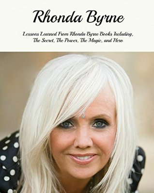 Rhonda Byrne: Lessons Learned From Rhonda Byrne Books Including, The Secret, The Power, The Magic, Hero etc... (Rhonda Byrne Books, Rhonda Byrne, Rhonda Byrne The Secret)