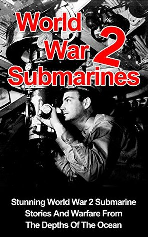 World War 2 Submarines: Stunning World War 2 Submarine Stories And Warfare From The Depths Of The Ocean (World War 2 Technology, World War 2 Stories, World ... Submarines, World War 2 Submarine Stories)