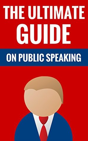 The Ultimate Guide On Public Speaking - How To Deliver A Great Speech: How To Speak In Front Of An Audience