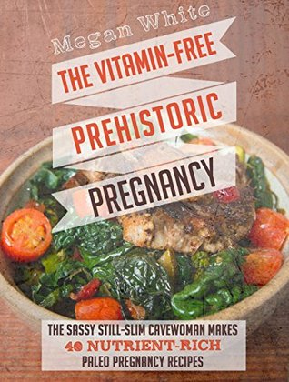 Pregnancy: The Vitamin-Free Prehistoric Pregnancy: The Sassy Still-Slim Cavewoman Makes 40 Nutrient-Rich Paleo Pregnancy Recipes