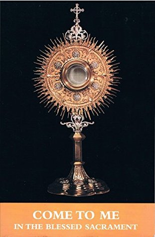 Come To Me In The Blessed Sacrament: A Prayer Book Of Ten Different Eucharistic Holy Hours For Private Meditation And Personal Prayer And Reflection In The Presence Of Jesus In The Blessed Sacrament