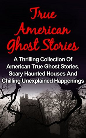 True Ghost Stories: American - A Thrilling Collection Of American True Ghost Stories, Scary Haunted Houses And Chilling Unexplained Happenings (True Ghost ... Stories Books, True Ghost Stories Tales,)