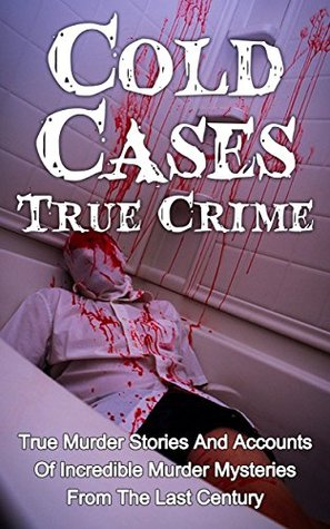 Cold Cases True Crime: True Murder Stories And Accounts Of Incredible Murder Mysteries From The Last Century