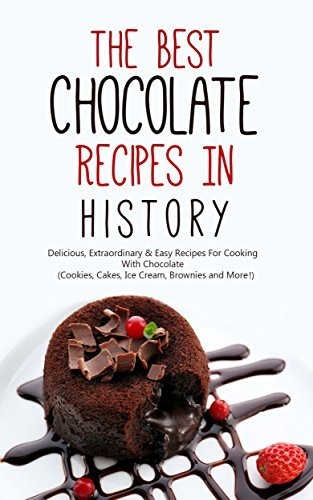 The Best Chocolate Recipes In History: Delicious, Extraordinary & Easy Recipes For Cooking With Chocolate