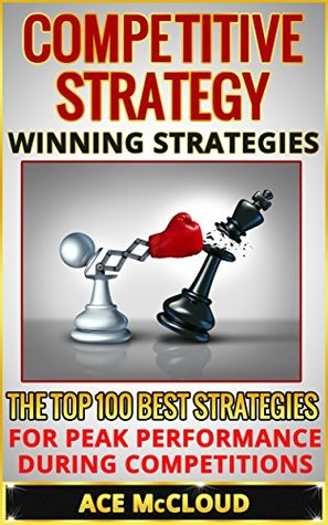 Competitive Strategy: Winning Strategies- The Top 100 Best Strategies For Peak Performance During Competitions