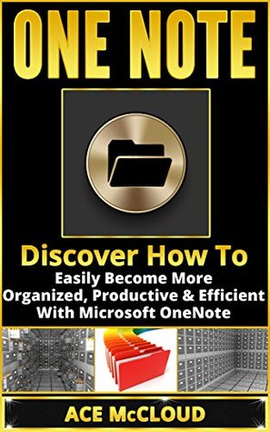 OneNote: Discover How To Easily Become More Organized, Productive & Efficient With Microsoft OneNote (Digital Life Organizing Tips & Strategies)