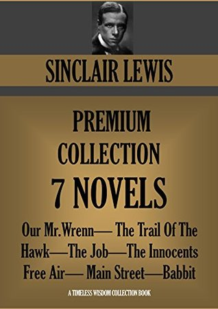 SINCLAIR LEWIS PREMIUM COLLECTION NOVELS 1 TO 7. Our Mr.Wrenn; The Trail Of The Hawk; The Job; The Innocents; Free Air; Main Street; Babbit (Timeless Wisdom Collection Book 1279)