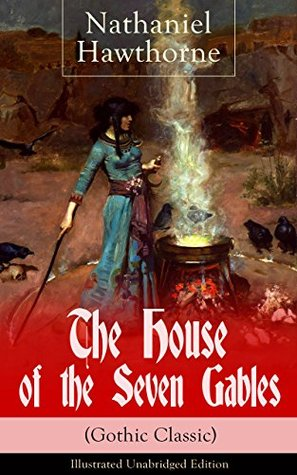 "The House of the Seven Gables (Gothic Classic) - Illustrated Unabridged Edition: Historical Novel about Salem Witch Trials from the Renowned American Author ... and ""Twice-Told Tales"" with Biography"